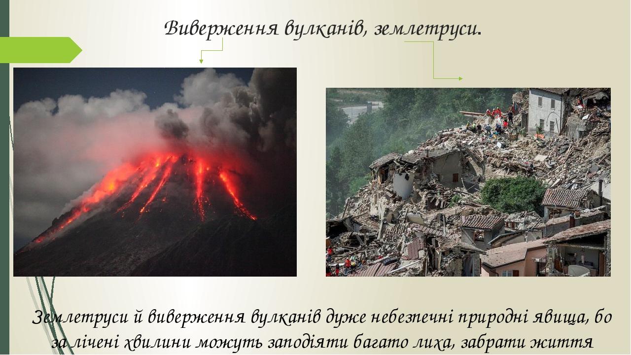 Виверження вулканів, землетруси. Землетруси й виверження вулканів дуже небезпечні природні явища, бо за лічені хвилини можуть заподіяти багато лиха...