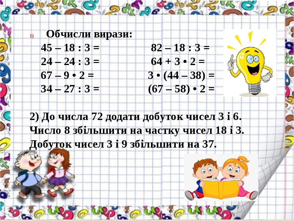 Обчисли вирази: 45 – 18 : 3 = 82 – 18 : 3 = 24 – 24 : 3 = 64 + 3 • 2 = 67 – 9 • 2 = 3 • (44 – 38) = 34 – 27 : 3 = (67 – 58) • 2 = 2) До числа 72 до...