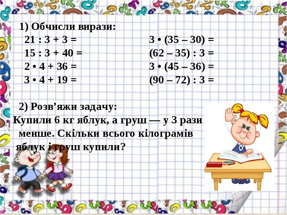 1) Обчисли вирази: 21 : 3 + 3 = 3 • (35 – 30) = 15 : 3 + 40 = (62 – 35) : 3 = 2 • 4 + 36 = 3 • (45 – 36) = 3 • 4 + 19 = (90 – 72) : 3 = 2) Розв'яжи...