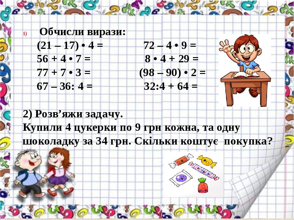 Обчисли вирази: (21 – 17) • 4 = 72 – 4 • 9 = 56 + 4 • 7 = 8 • 4 + 29 = 77 + 7 • 3 = (98 – 90) • 2 = 67 – 36: 4 = 32:4 + 64 = 2) Розв'яжи задачу. К...