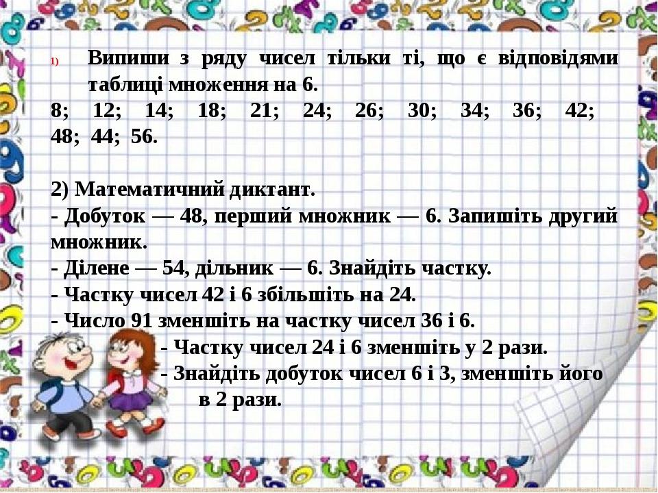 Випиши з ряду чисел тільки ті, що є відповідями таблиці множення на 6. 8; 12; 14; 18; 21; 24; 26; 30; 34; 36; 42; 48; 44; 56. 2) Математичний дикта...