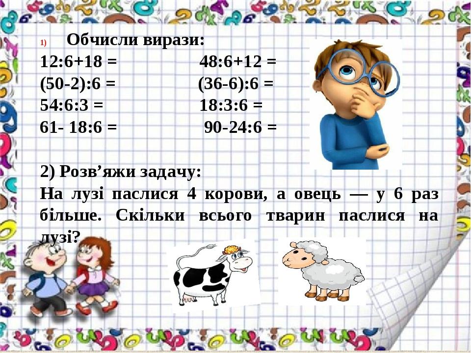 Обчисли вирази: 12:6+18 = 48:6+12 = (50-2):6 = (36-6):6 = 54:6:3 = 18:3:6 = 61- 18:6 = 90-24:6 = 2) Розв'яжи задачу: На лузі паслися 4 корови, а ов...