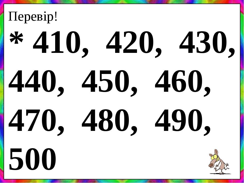 Перевір! * 410, 420, 430, 440, 450, 460, 470, 480, 490, 500