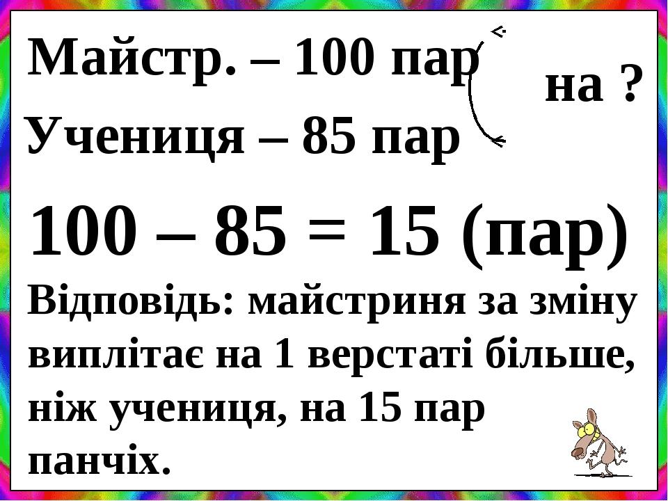 Майстр. – 100 пар Учениця – 85 пар на ? 100 – 85 = 15 (пар) Відповідь: майстриня за зміну виплітає на 1 верстаті більше, ніж учениця, на 15 пар пан...