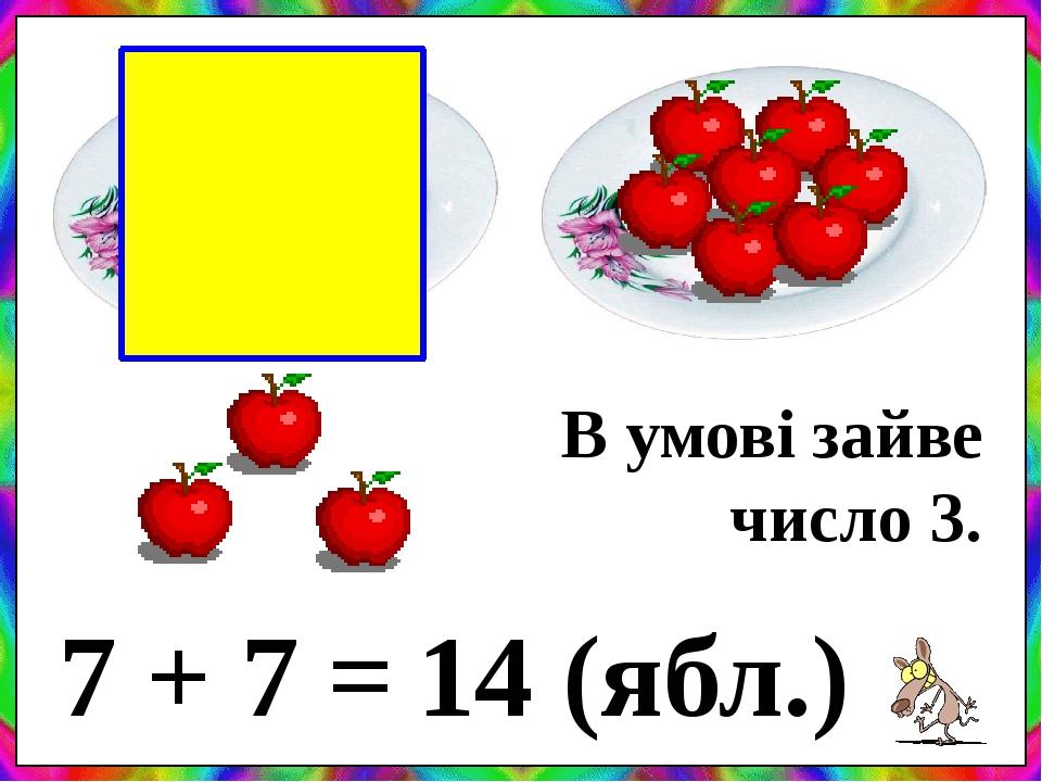7 + 7 = 14 (ябл.) В умові зайве число 3.
