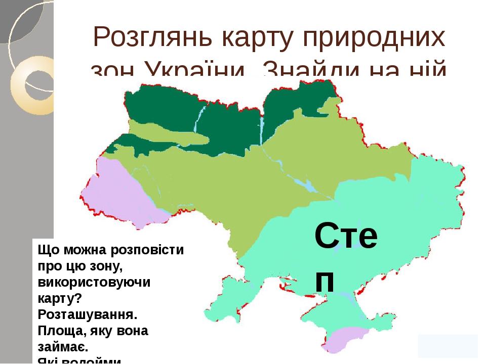 Розглянь карту природних зон України. Знайди на ній зону степів. Степ Що можна розповісти про цю зону, використовуючи карту? Розташування. Площа, я...