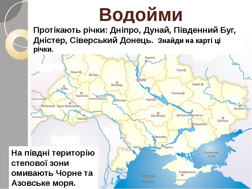 Водойми Протікають річки: Дніпро, Дунай, Південний Буг, Дністер, Сіверський Донець. Знайди на карті ці річки. На півдні територію степової зони оми...