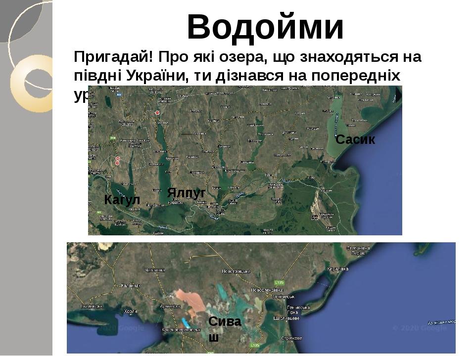 Водойми Пригадай! Про які озера, що знаходяться на півдні України, ти дізнався на попередніх уроках. Ялпуг Кагул Сасик Сиваш