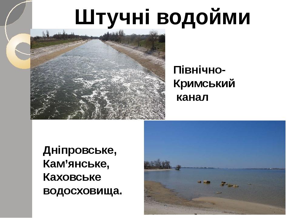 Штучні водойми Дніпровське, Кам'янське, Каховське водосховища. Північно-Кримський канал