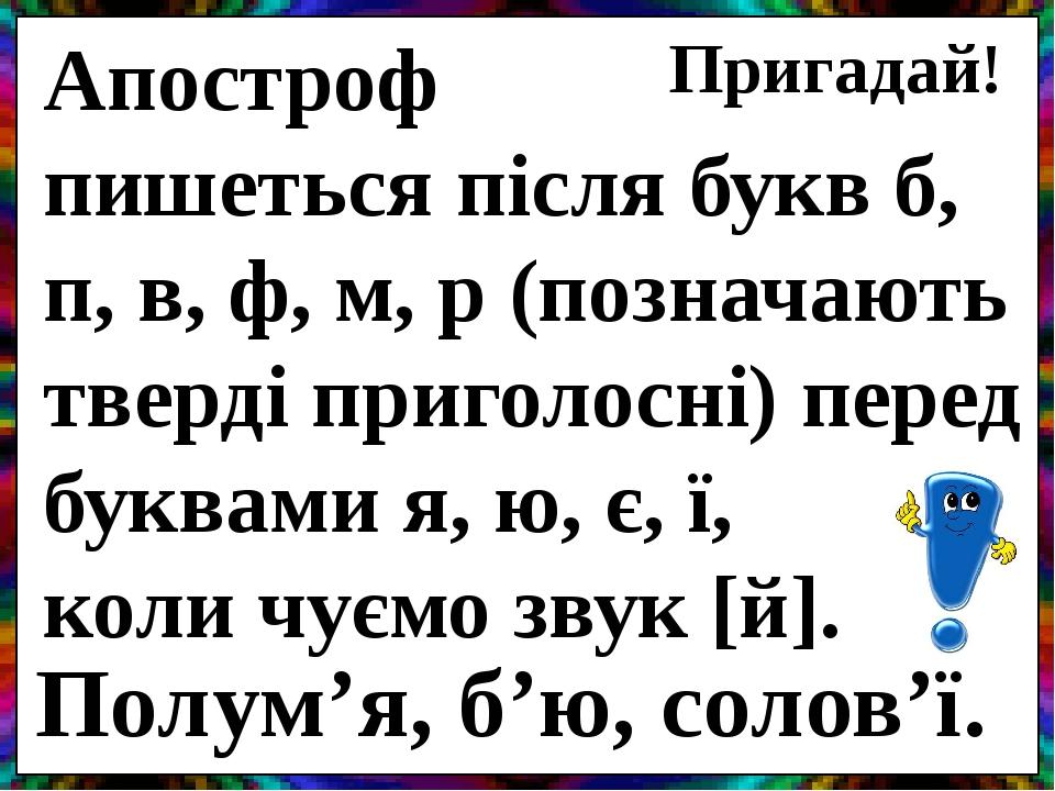 Апостроф пишеться після букв б, п, в, ф, м, р (позначають тверді приголосні) перед буквами я, ю, є, ї, коли чуємо звук [й]. Пригадай! Полум'я, б'ю,...