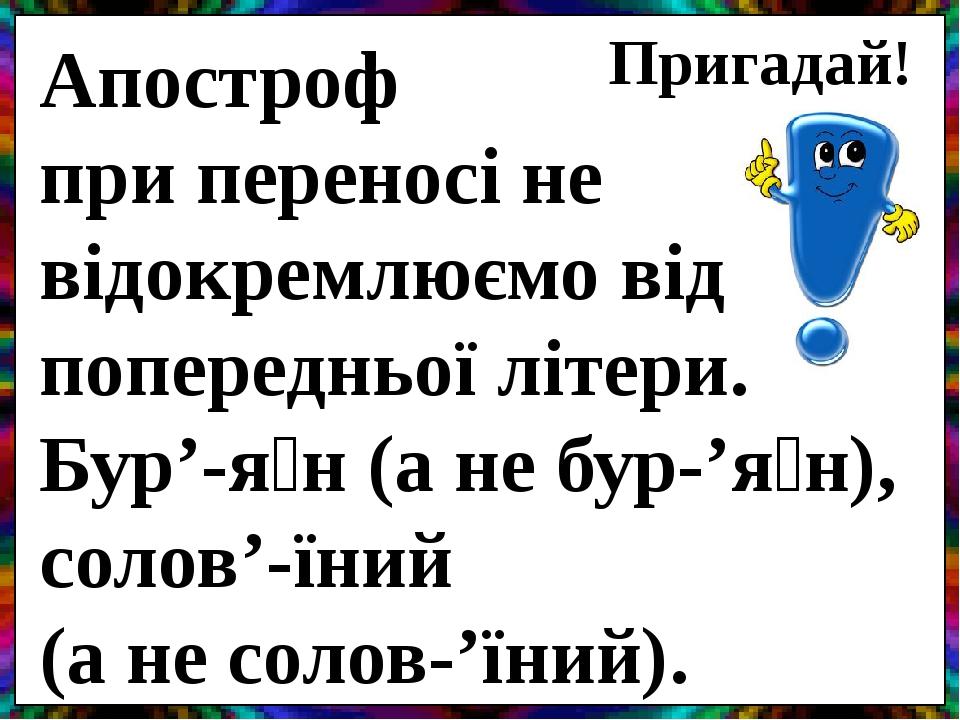 Апостроф при переносі не відокремлюємо від попередньої літери. Бур'-я́н(а небур-'я́н), солов'-їний (а несолов-'їний). Пригадай!