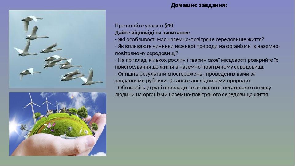 Домашнє завдання: Прочитайте уважно §40 Дайте відповіді на запитання: - Які особливості має наземно-повітряне середовище життя? - Як впливають чинн...