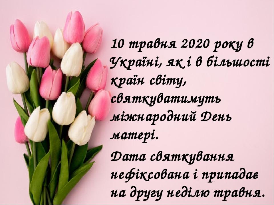 10 травня 2020 року в Україні, як і в більшості країн світу, святкуватимуть міжнародний День матері. Дата святкування нефіксована і припадає на дру...