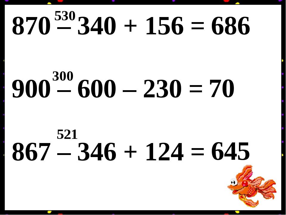 870 – 340 + 156 = 900 – 600 – 230 = 867 – 346 + 124 = 530 686 300 70 521 645