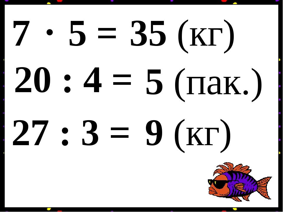 7 5 = 20 : 4 = . 35 (кг) 5 (пак.) 27 : 3 = 9 (кг)