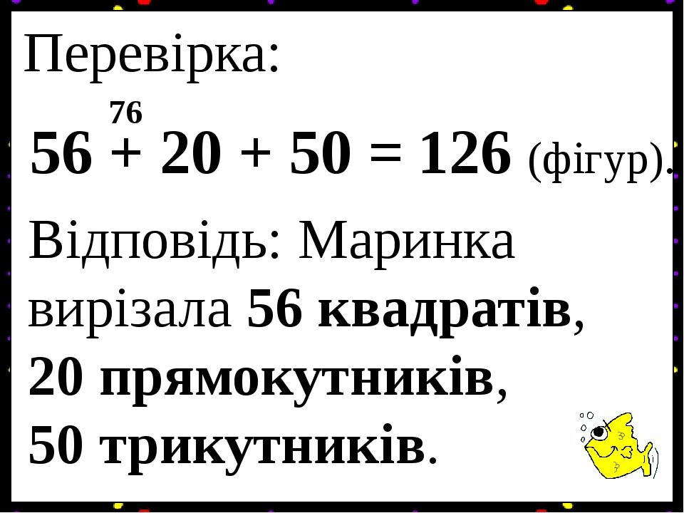 Перевірка: 56 + 20 + 50 = 76 126 (фігур). Відповідь: Маринка вирізала 56 квадратів, 20 прямокутників, 50 трикутників.