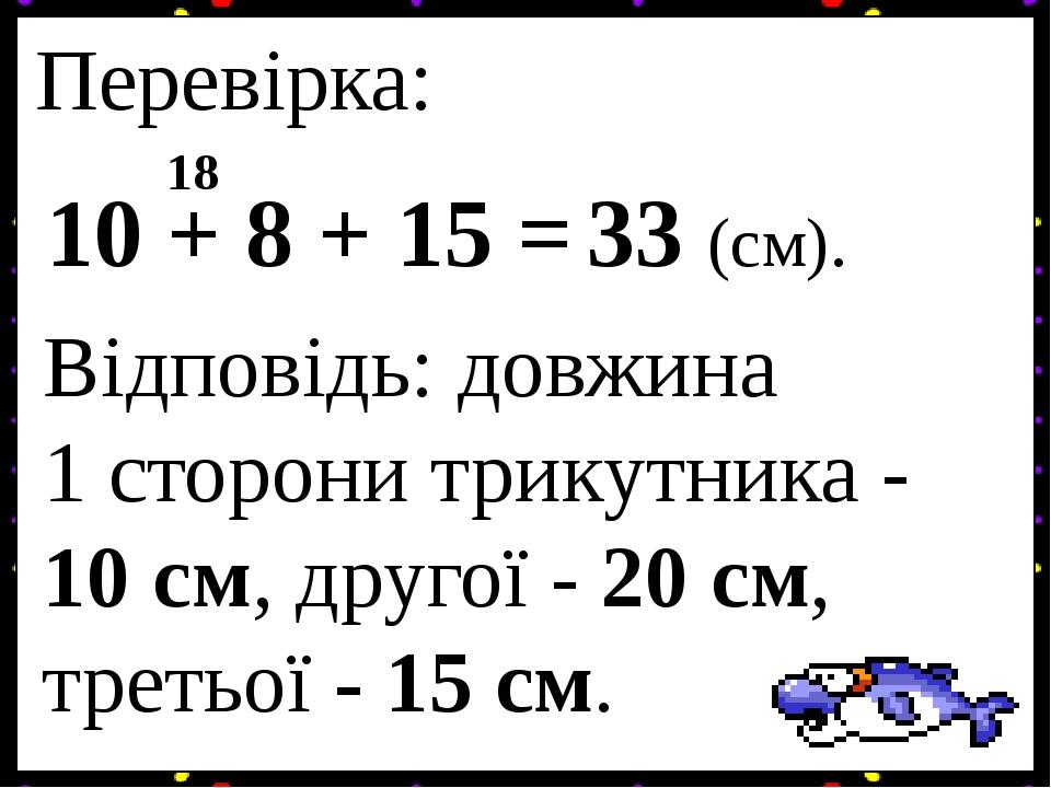 Перевірка: 10 + 8 + 15 = 18 33 (см). Відповідь: довжина 1 сторони трикутника - 10 см, другої - 20 см, третьої - 15 см.