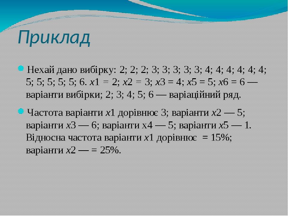 Приклад Нехай дано вибірку: 2; 2; 2; 3; 3; 3; 3; 3; 4; 4; 4; 4; 4; 4; 5; 5; 5; 5; 5; 6. х1 = 2; х2 = 3; х3 = 4; х5 = 5; х6 = 6 — варіанти вибірки; ...