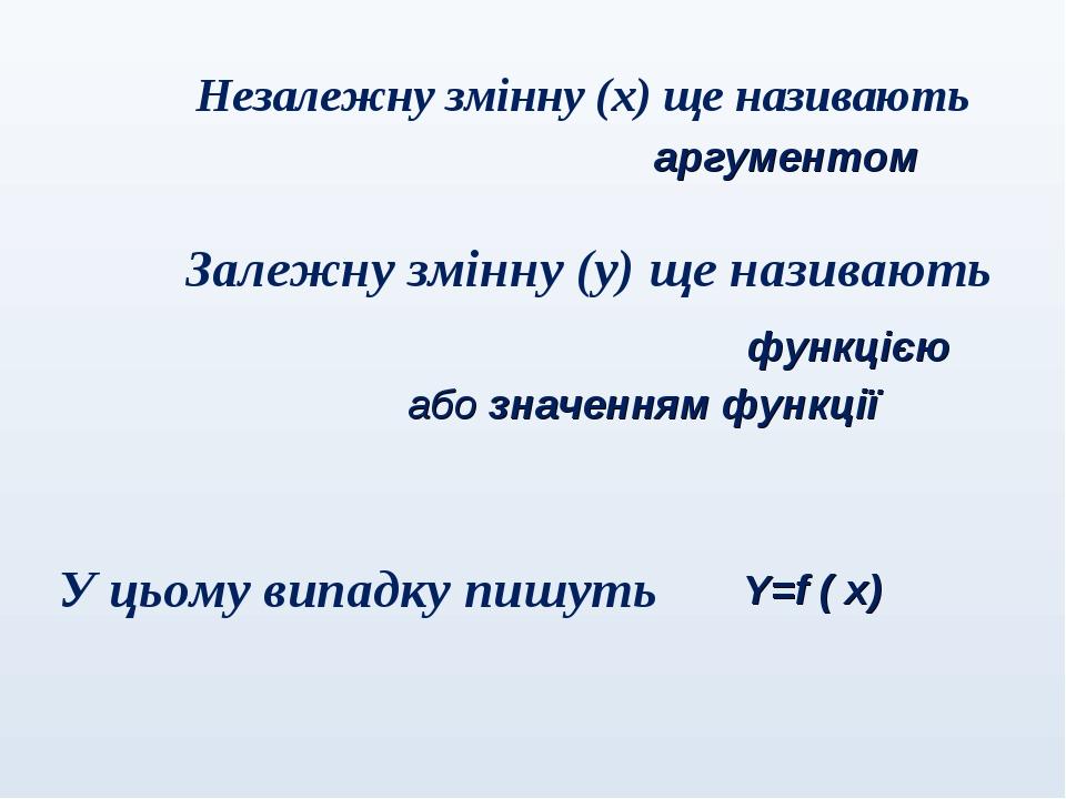 Незалежну змінну (х) ще називають аргументом Залежну змінну (у) ще називають функцією або значенням функції У цьому випадку пишуть Y=f ( х)