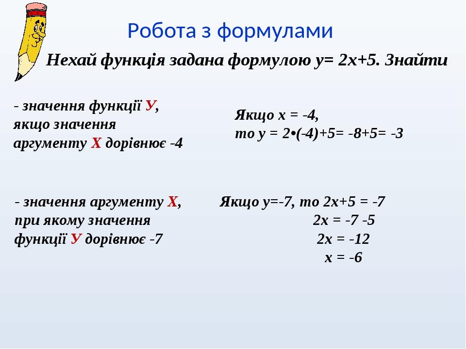 Робота з формулами Нехай функція задана формулою у= 2х+5. Знайти - значення функції У, якщо значення аргументу Х дорівнює -4 Якщо х = -4, то у = 2•...