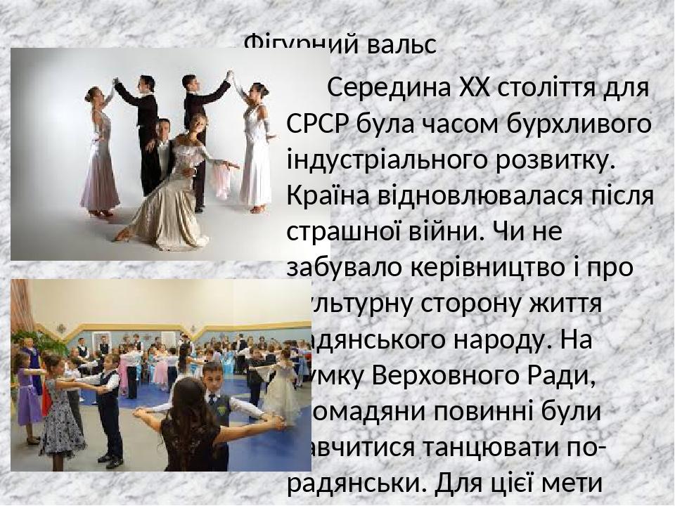Фігурний вальс Середина XX століття для СРСР була часом бурхливого індустріального розвитку. Країна відновлювалася після страшної війни. Чи не забу...