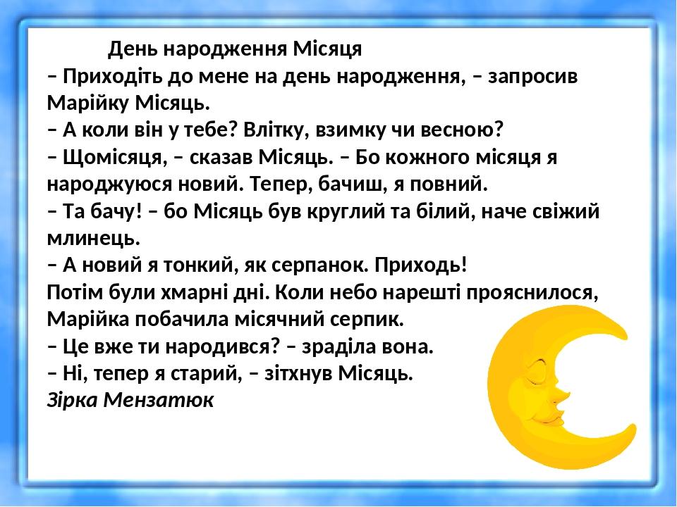 День народження Місяця – Приходіть до мене на день народження, – запросив Марійку Місяць. – А коли він у тебе? Влітку, взимку чи весною? – Щомісяця...