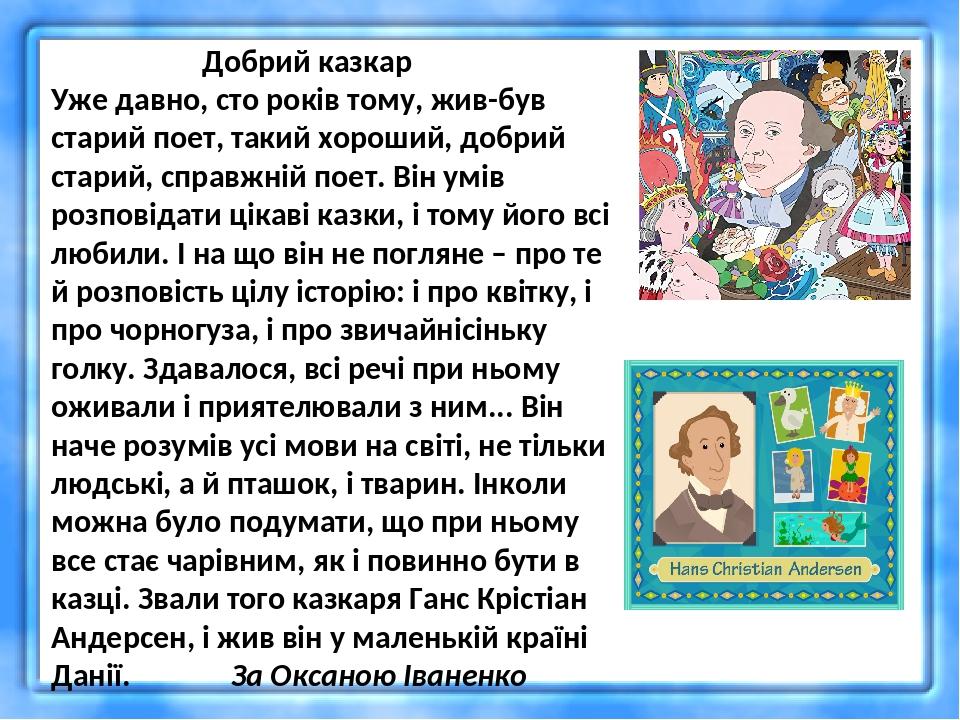 Добрий казкар Уже давно, сто років тому, жив-був старий поет, такий хороший, добрий старий, справжній поет. Він умів розповідати цікаві казки, і то...