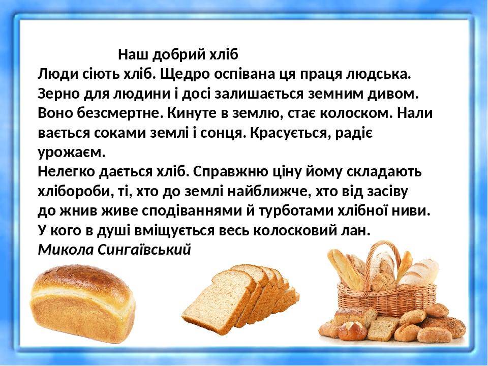 Наш добрий хліб Люди сіють хліб. Щедро оспівана ця праця людська. Зерно для людини і досі залишається земним дивом. Воно безсмертне. Кинуте в землю...