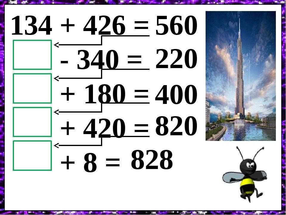 134 + 426 = - 340 = + 180 = + 420 = + 8 = 560 220 400 820 828