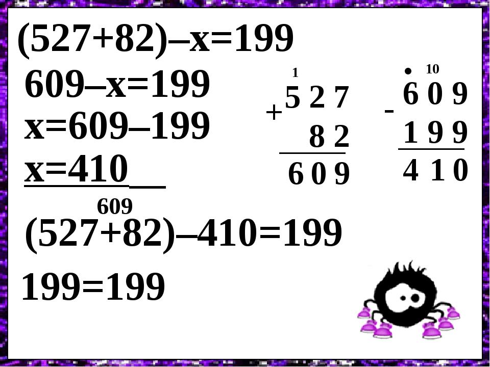(527+82)–х=199 5 2 7 8 2 9 + 0 1 6 609–х=199 х=609–199 6 0 9 1 9 9 0 - 10 . 1 4 х=410 (527+82)–410=199 199=199 609