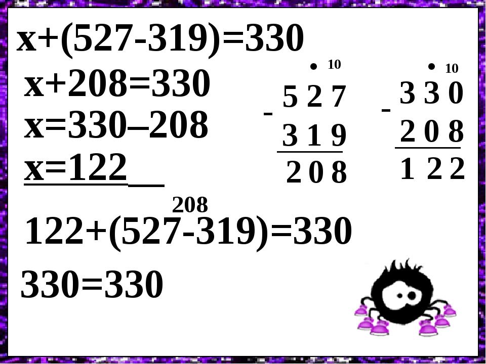 х+(527-319)=330 5 2 7 3 1 9 8 - 0 2 х+208=330 х=330–208 3 3 0 2 0 8 - 10 . х=122 122+(527-319)=330 330=330 208 10 . 2 2 1