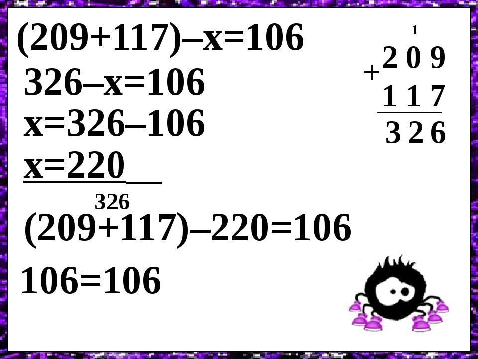 (209+117)–х=106 2 0 9 1 1 7 6 + 2 1 3 326–х=106 х=326–106 х=220 (209+117)–220=106 106=106 326