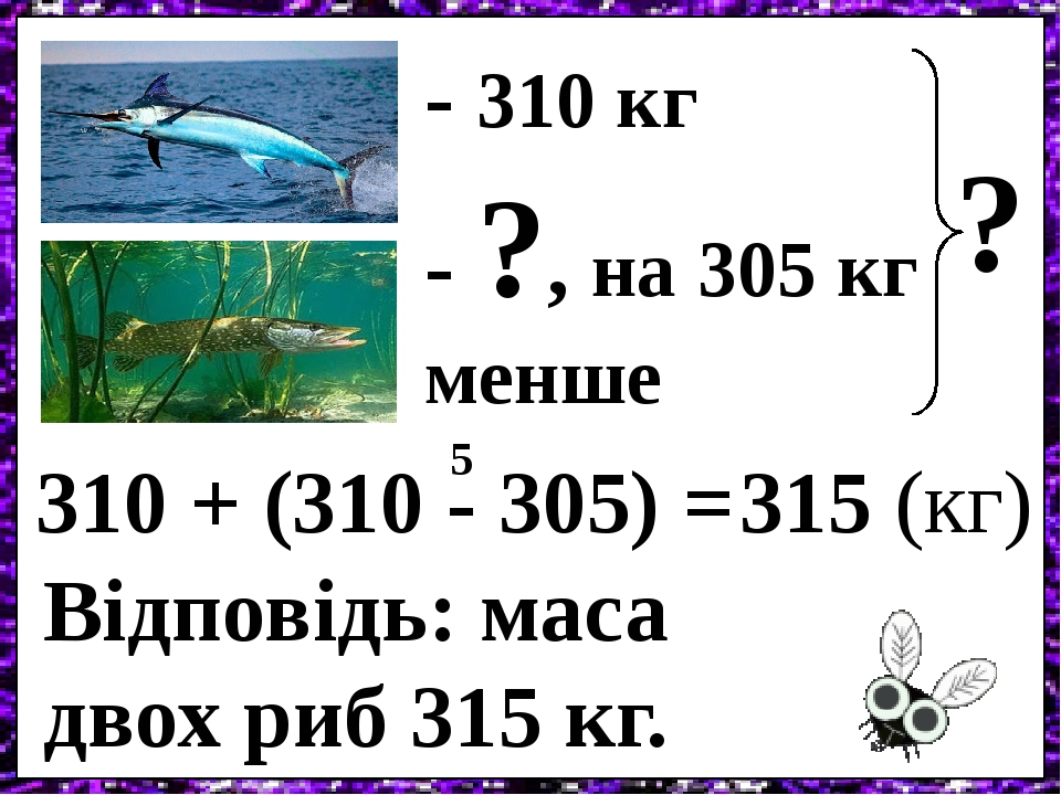- 310 кг - ?, на 305 кг менше ? 310 + (310 - 305) = 5 315 (кг) Відповідь: маса двох риб 315 кг.