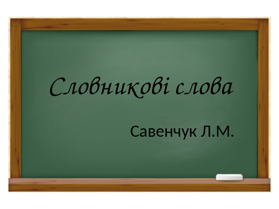 Словникові слова Савенчук Л.М.