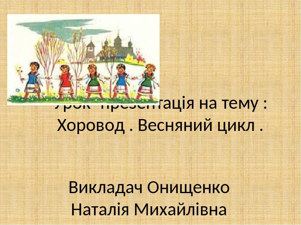 Урок -презентація на тему : Хоровод . Весняний цикл . Викладач Онищенко Наталія Михайлівна