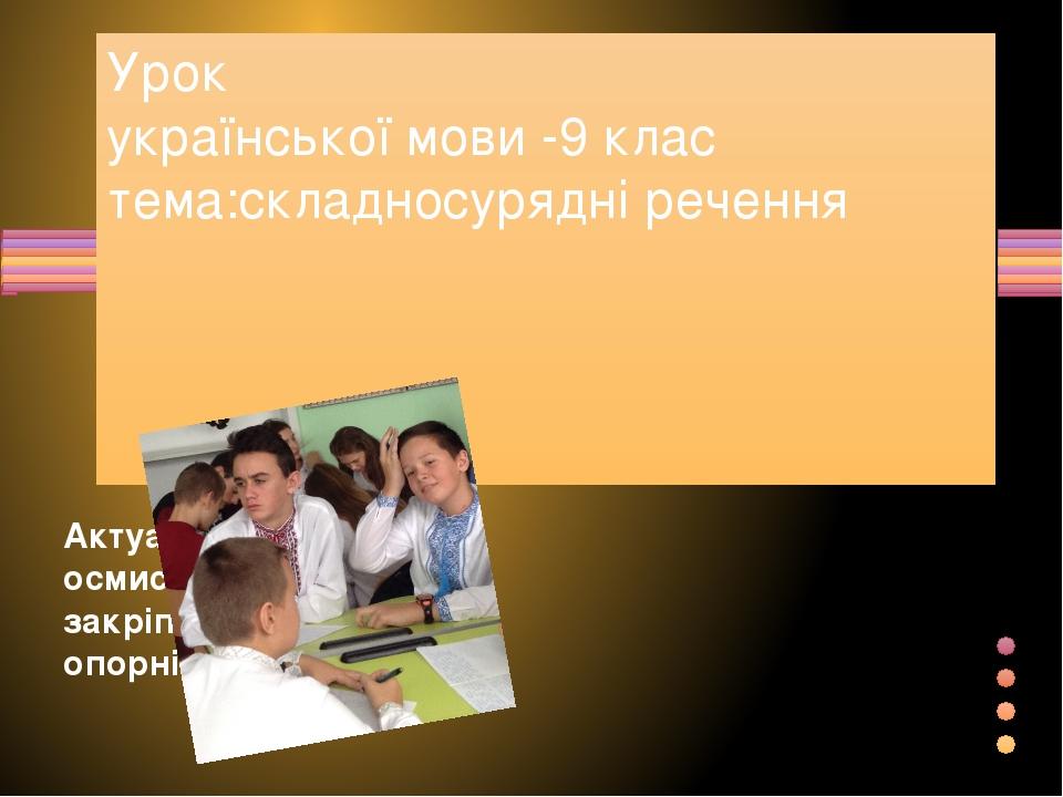 Урок української мови -9 клас тема:складносурядні речення Актуалізуємо , осмислимо , закріпимо опорні знання Показать заголовок