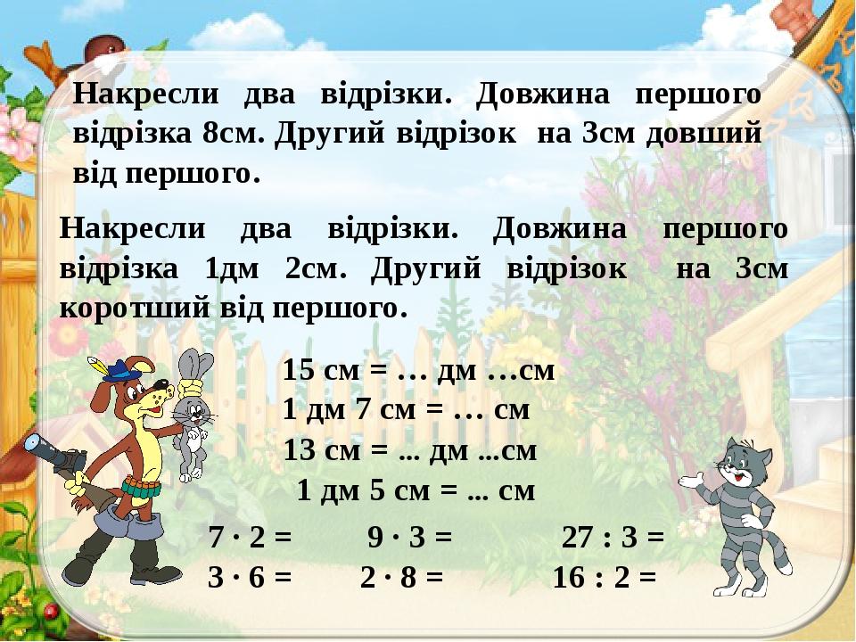 Накресли два відрізки. Довжина першого відрізка 8см. Другий відрізок на 3см довший від першого. Накресли два відрізки. Довжина першого відрізка 1дм...