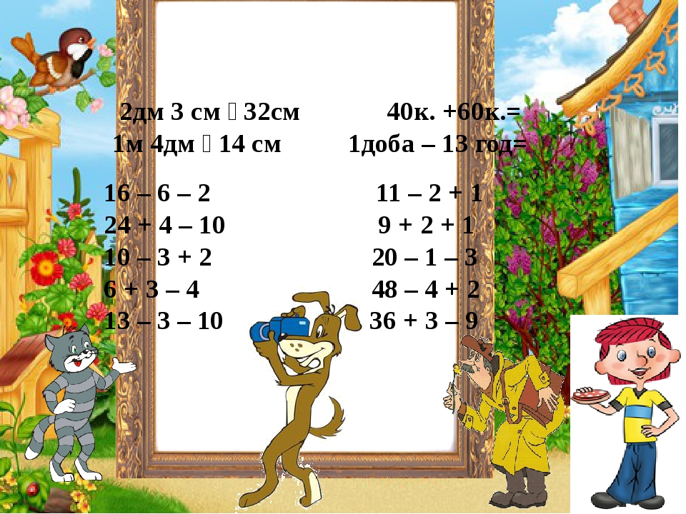 2дм 3 см  32см 40к. +60к.= 1м 4дм  14 см 1доба – 13 год= 16 – 6 – 2 11 – 2 + 1 24 + 4 – 10 9 + 2 + 1 10 – 3 + 2 20 – 1 – 3 6 + 3 – 4 48 – 4 + 2 1...