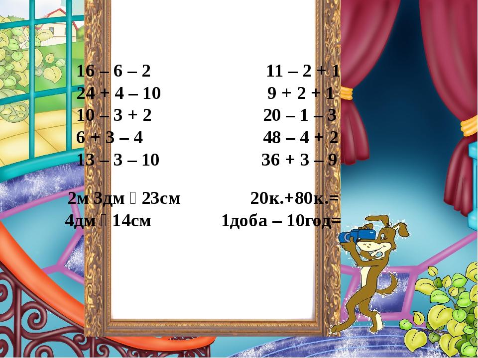 16 – 6 – 2 11 – 2 + 1 24 + 4 – 10 9 + 2 + 1 10 – 3 + 2 20 – 1 – 3 6 + 3 – 4 48 – 4 + 2 13 – 3 – 10 36 + 3 – 9 2м 3дм  23см 20к.+80к.= 4дм  14см 1...