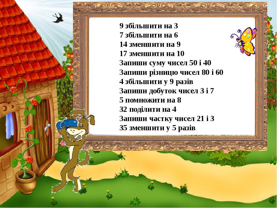 9 збільшити на 3 7 збільшити на 6 14 зменшити на 9 17 зменшити на 10 Запиши суму чисел 50 і 40 Запиши різницю чисел 80 і 60 4 збільшити у 9 разів З...