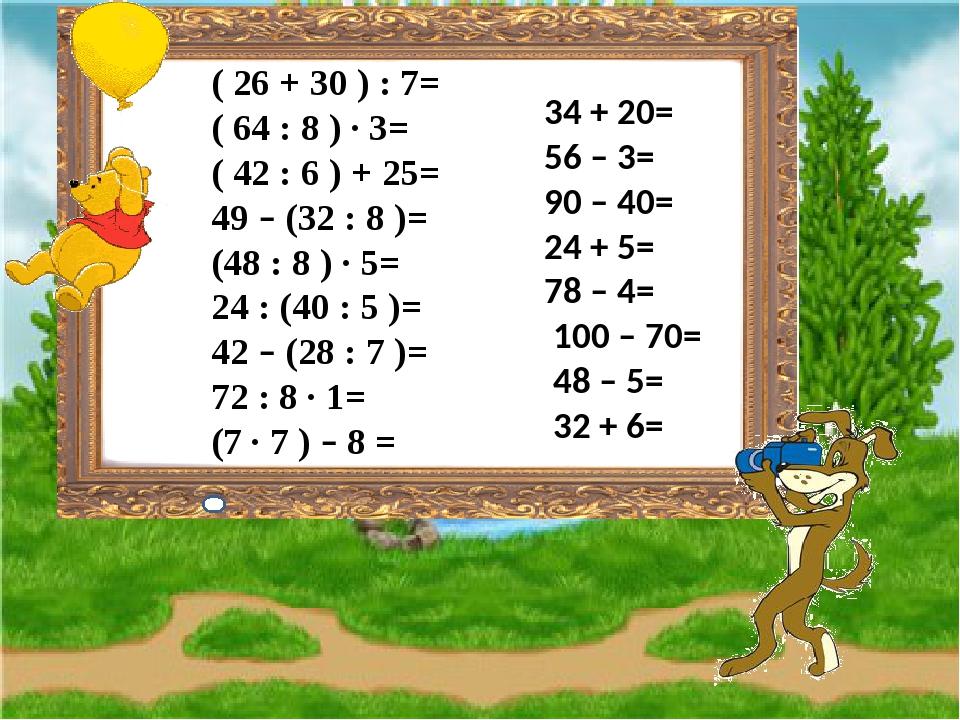 ( 26 + 30 ) : 7= ( 64 : 8 ) ∙ 3= ( 42 : 6 ) + 25= 49 – (32 : 8 )= (48 : 8 ) ∙ 5= 24 : (40 : 5 )= 42 – (28 : 7 )= 72 : 8 ∙ 1= (7 ∙ 7 ) – 8 = 34 + 20...